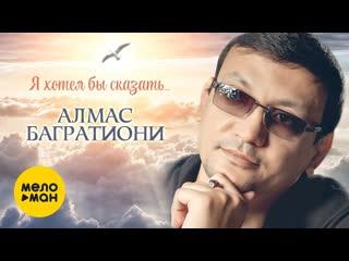 Алмас Багратиони - Я хотел бы сказать   Official Video 2019  