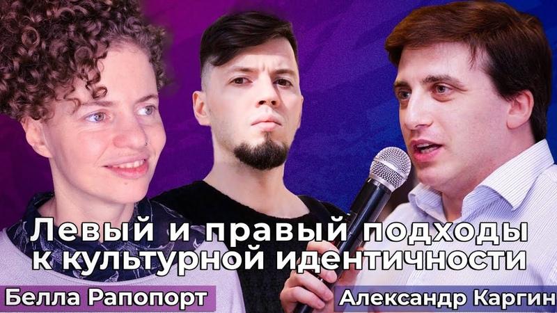 ЛЕВЫЙ И ПРАВЫЙ подходы к культурной идентичности Белла Рапопорт vs Александр Каргин