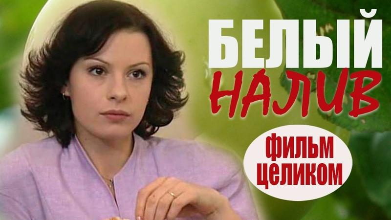 Сериал Белый налив Добрая теплая мелодрама сериалы про любовь