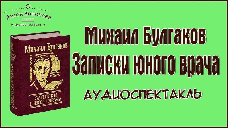 Булгаков Михаил Записки юного врача аудиоспектакль автобиографического цикла