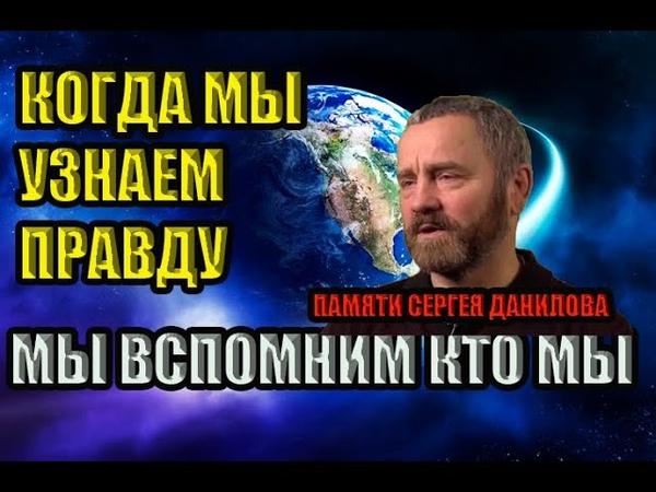 Сергей Данилов КОГДА МЫ УЗНАЕМ ПРАВДУ ВСПОМНИМ ВСЁ