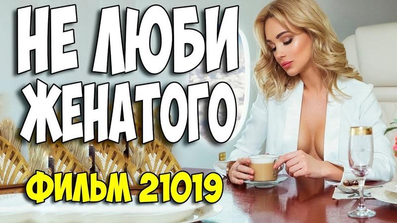 Фильм 2019 СМОТРЕТЬ ВСЕМ ** НЕ ЛЮБИ ЖЕНАТОГО ** Русские мелодрамы 2019 новинки HD