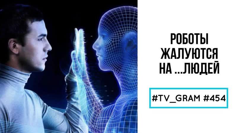 TV_GRAM 454 (РОБОТЫ ЖАЛУЮТСЯ НА...ЛЮДЕЙ)