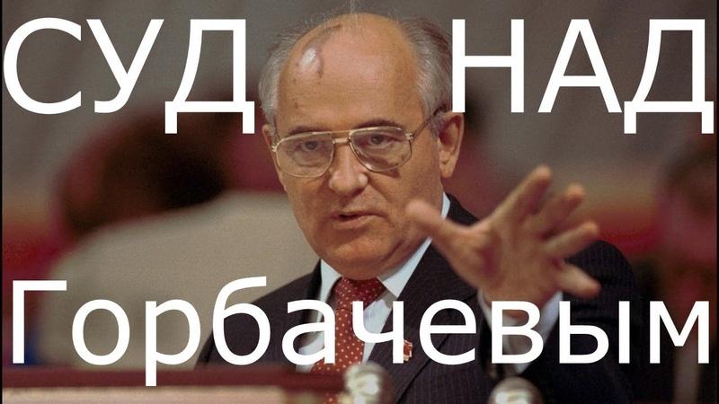 Суд над Горбачевым Пора Миша Пора ответить за развал СССР моей Родины которой больше нет
