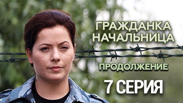 Гражданка начальница Продолжение 7 я серия